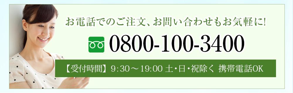 お電話でのご注文、お問合わせもお気軽に! 0800-100-3400 受付時間 9:00~20:00 土・日・祝除く 携帯電話OK